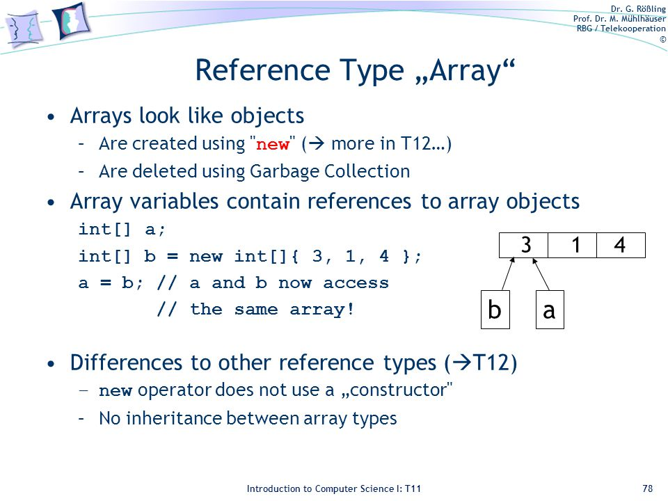 """Dr. G. Rößling Prof. Dr. M. Mühlhäuser RBG / Telekooperation © Introduction to Computer Science I: T11 Reference Type """"Array"""" Arrays look like objects"""