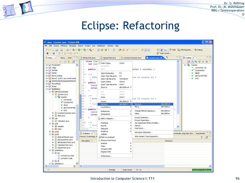 Dr. G. Rößling Prof. Dr. M. Mühlhäuser RBG / Telekooperation © Introduction to Computer Science I: T11 Eclipse: Refactoring 96