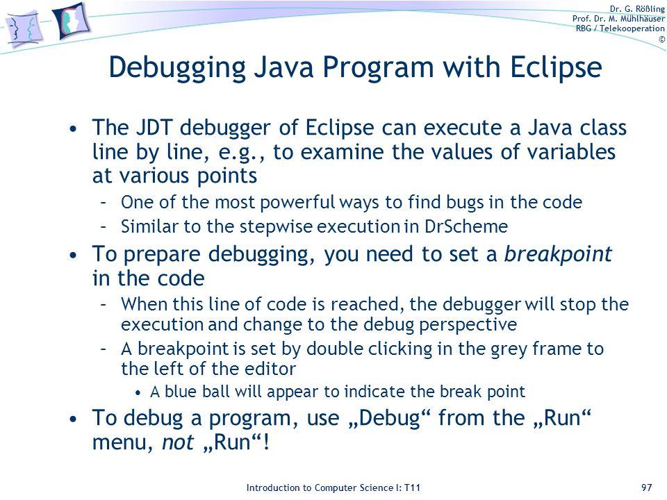 Dr. G. Rößling Prof. Dr. M. Mühlhäuser RBG / Telekooperation © Introduction to Computer Science I: T11 Debugging Java Program with Eclipse The JDT deb