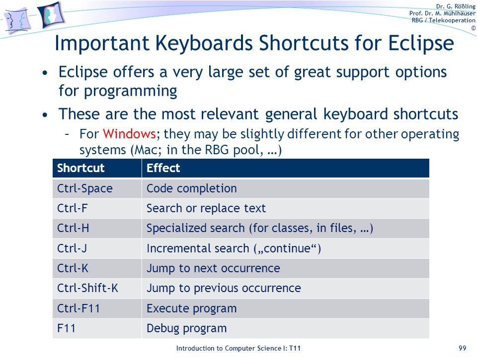 Dr. G. Rößling Prof. Dr. M. Mühlhäuser RBG / Telekooperation © Introduction to Computer Science I: T11 Important Keyboards Shortcuts for Eclipse Eclip