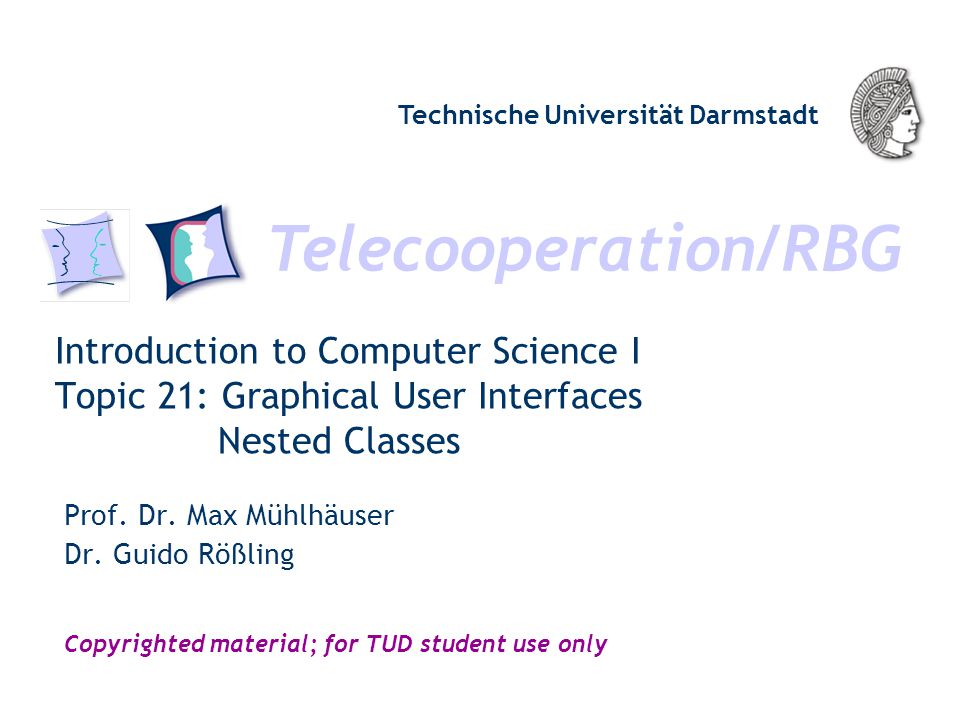 Telecooperation/RBG Technische Universität Darmstadt Copyrighted material; for TUD student use only Introduction to Computer Science I Topic 21: Graphical User Interfaces Nested Classes Prof.