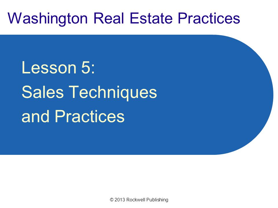 © 2013 Rockwell Publishing Washington Real Estate Practices Lesson 5: Sales Techniques and Practices
