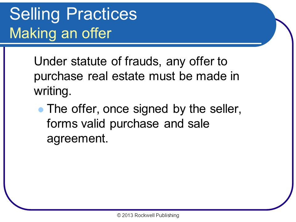 © 2013 Rockwell Publishing Selling Practices Making an offer Under statute of frauds, any offer to purchase real estate must be made in writing.