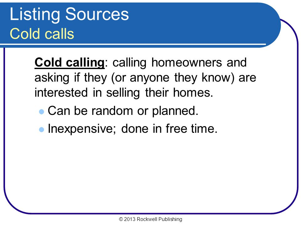 © 2013 Rockwell Publishing Listing Sources Cold calls Cold calling: calling homeowners and asking if they (or anyone they know) are interested in selling their homes.