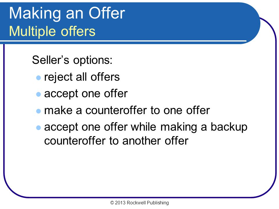 © 2013 Rockwell Publishing Making an Offer Multiple offers Seller's options: reject all offers accept one offer make a counteroffer to one offer accept one offer while making a backup counteroffer to another offer