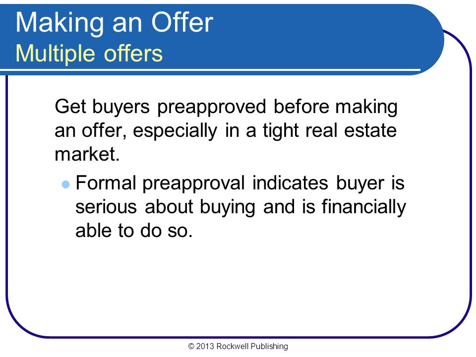 © 2013 Rockwell Publishing Making an Offer Multiple offers Get buyers preapproved before making an offer, especially in a tight real estate market.
