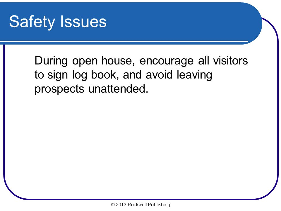 © 2013 Rockwell Publishing Safety Issues During open house, encourage all visitors to sign log book, and avoid leaving prospects unattended.