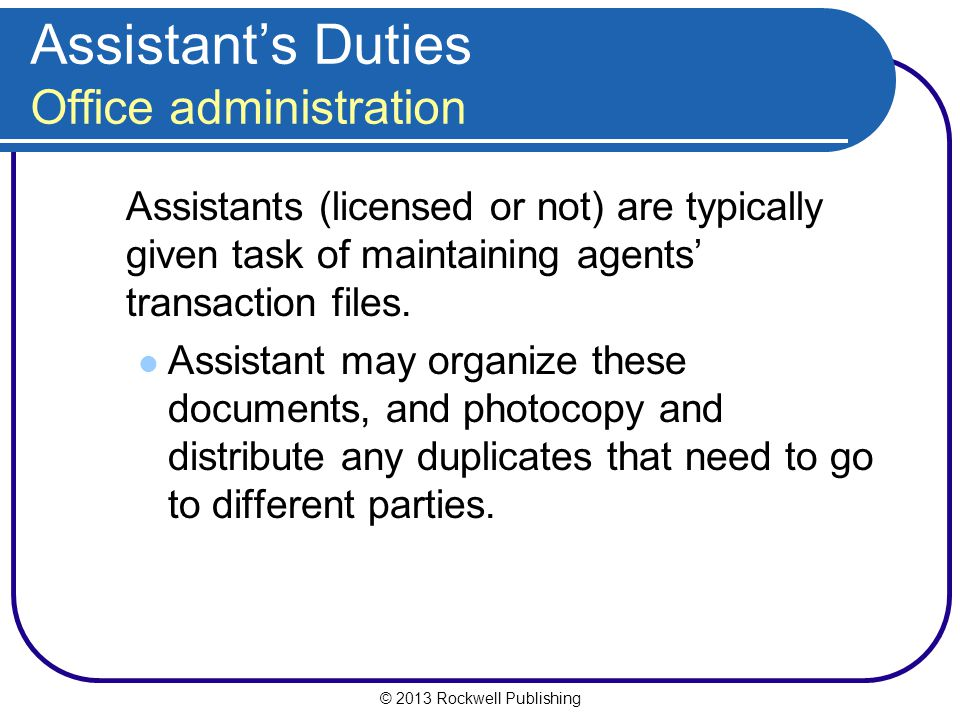 © 2013 Rockwell Publishing Assistant's Duties Office administration Assistants (licensed or not) are typically given task of maintaining agents' transaction files.