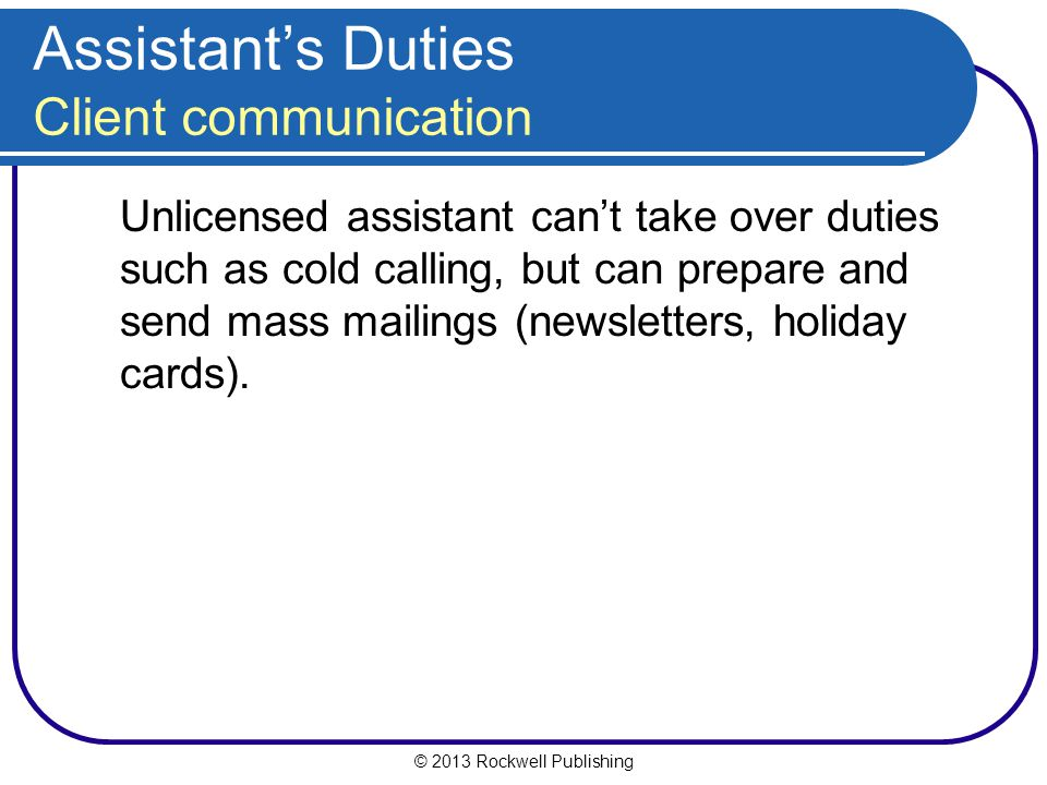 © 2013 Rockwell Publishing Assistant's Duties Client communication Unlicensed assistant can't take over duties such as cold calling, but can prepare and send mass mailings (newsletters, holiday cards).