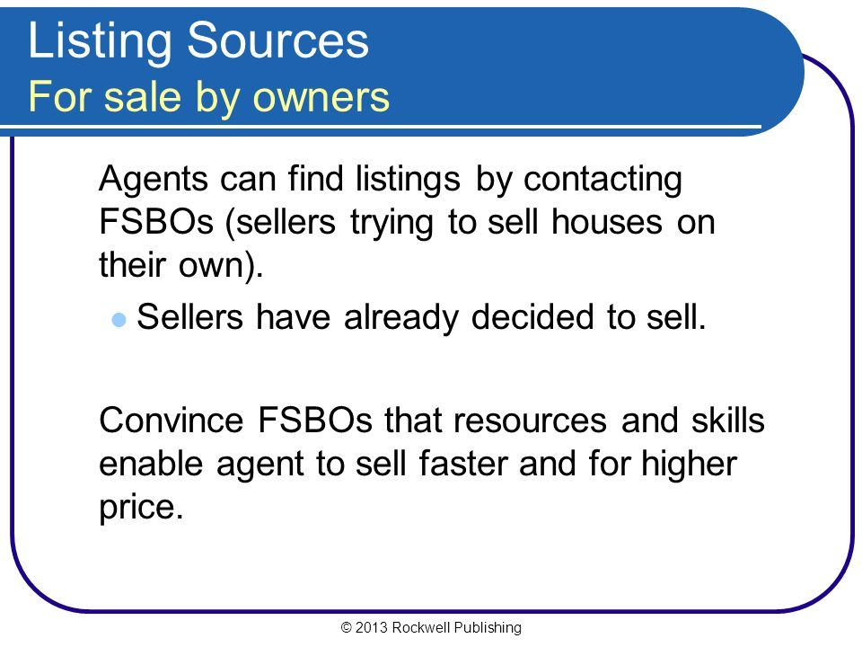 © 2013 Rockwell Publishing Listing Sources For sale by owners Agents can find listings by contacting FSBOs (sellers trying to sell houses on their own).