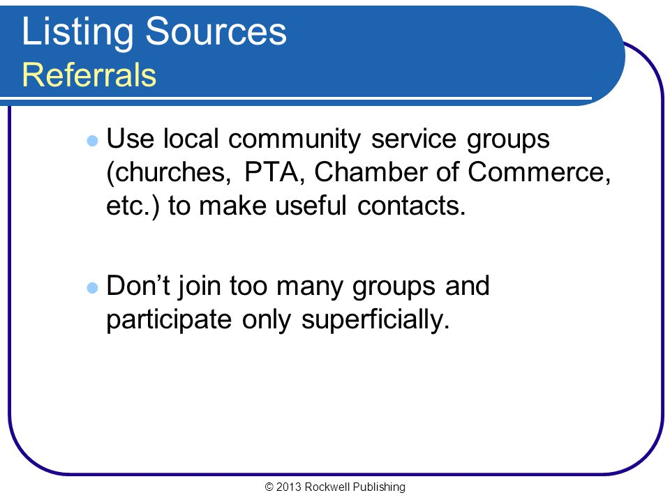 © 2013 Rockwell Publishing Listing Sources Referrals Use local community service groups (churches, PTA, Chamber of Commerce, etc.) to make useful contacts.