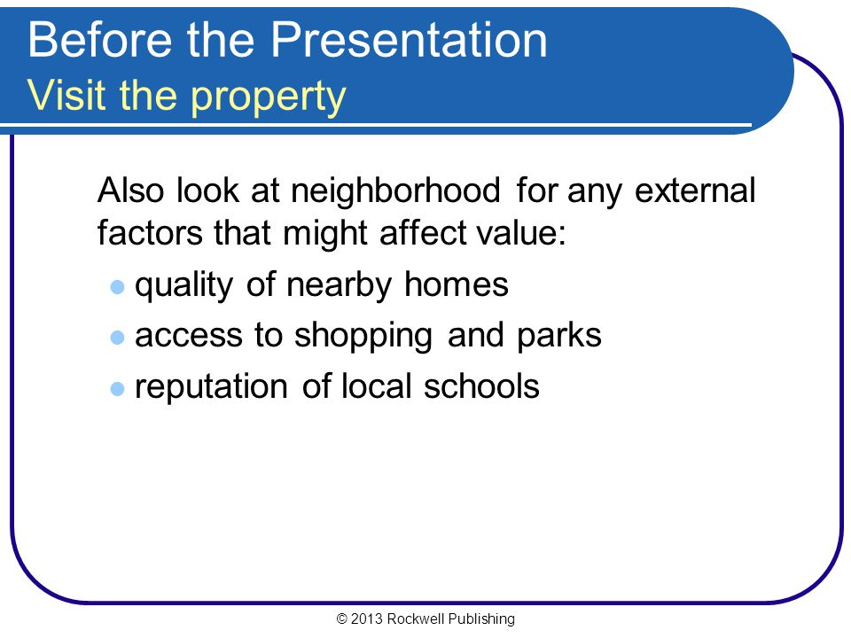 © 2013 Rockwell Publishing Before the Presentation Visit the property Also look at neighborhood for any external factors that might affect value: quality of nearby homes access to shopping and parks reputation of local schools
