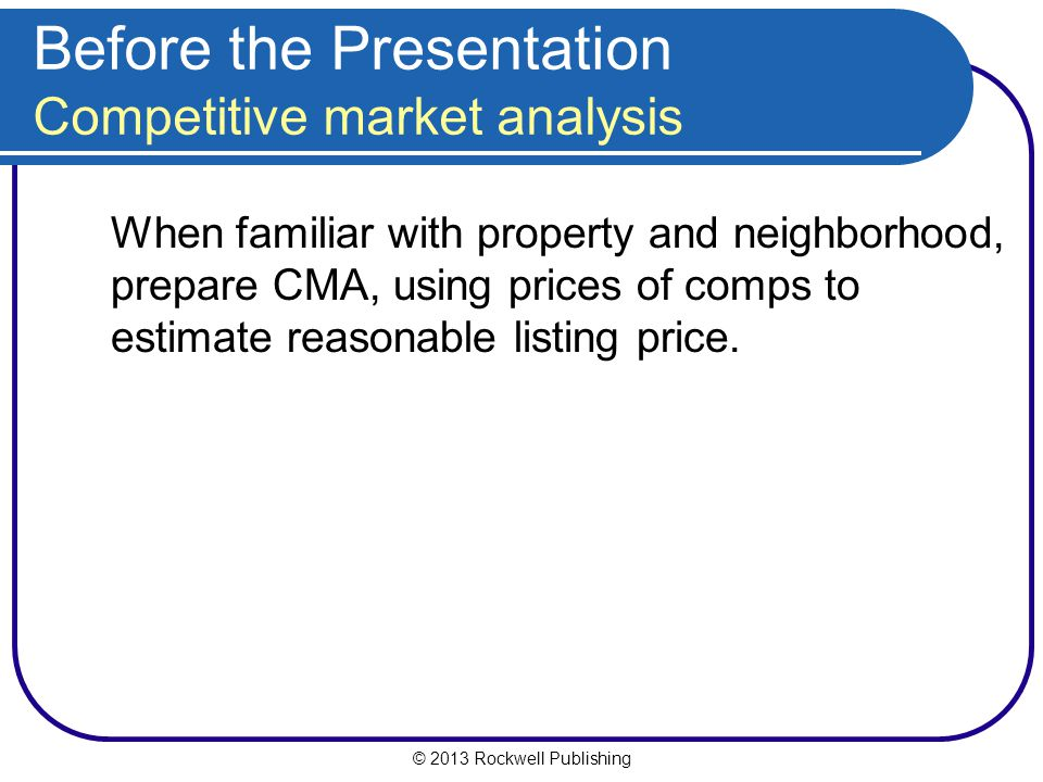 © 2013 Rockwell Publishing Before the Presentation Competitive market analysis When familiar with property and neighborhood, prepare CMA, using prices of comps to estimate reasonable listing price.