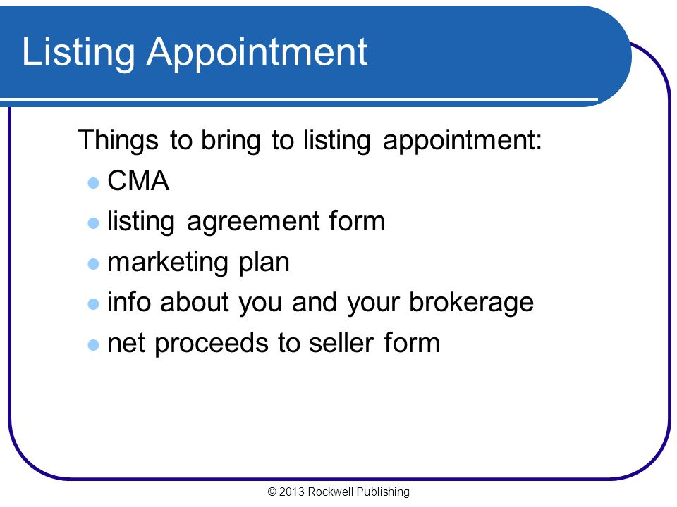 © 2013 Rockwell Publishing Listing Appointment Things to bring to listing appointment: CMA listing agreement form marketing plan info about you and your brokerage net proceeds to seller form