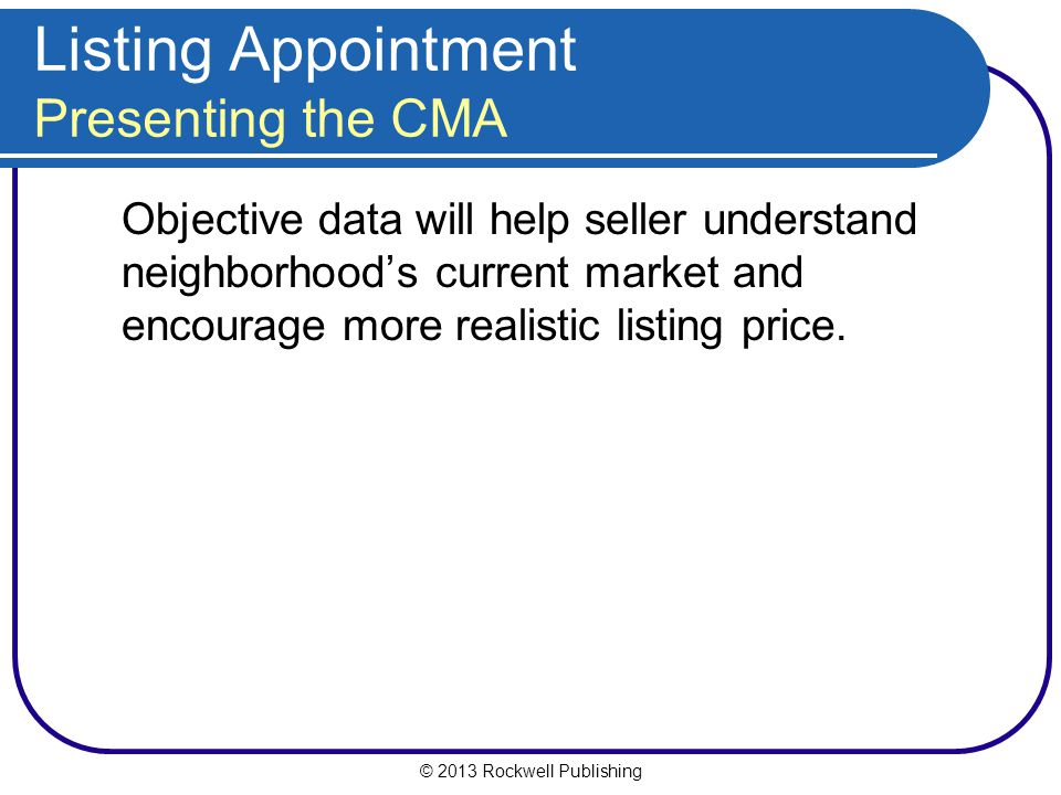 © 2013 Rockwell Publishing Listing Appointment Presenting the CMA Objective data will help seller understand neighborhood's current market and encourage more realistic listing price.
