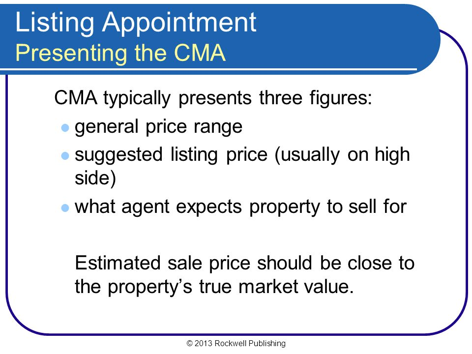 © 2013 Rockwell Publishing Listing Appointment Presenting the CMA CMA typically presents three figures: general price range suggested listing price (usually on high side) what agent expects property to sell for Estimated sale price should be close to the property's true market value.