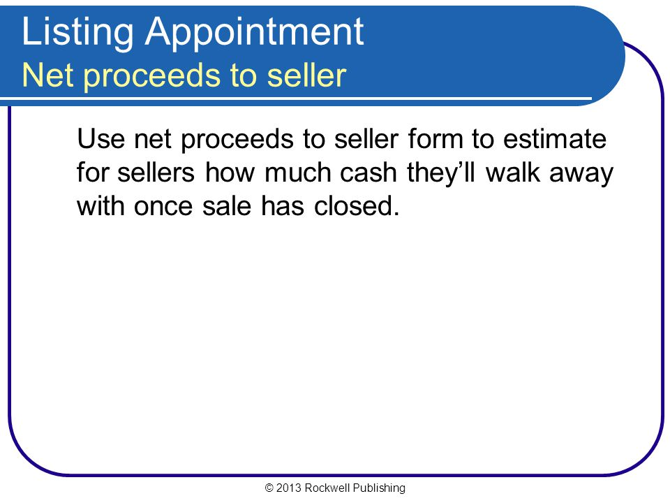 © 2013 Rockwell Publishing Listing Appointment Net proceeds to seller Use net proceeds to seller form to estimate for sellers how much cash they'll walk away with once sale has closed.