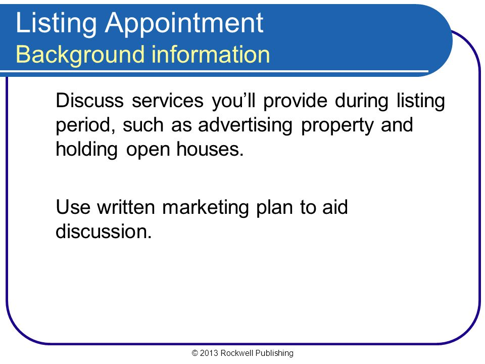 © 2013 Rockwell Publishing Listing Appointment Background information Discuss services you'll provide during listing period, such as advertising property and holding open houses.