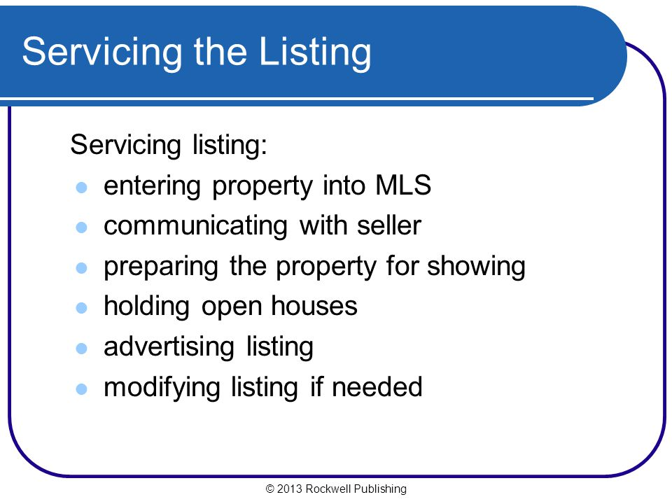 Servicing the Listing Servicing listing: entering property into MLS communicating with seller preparing the property for showing holding open houses advertising listing modifying listing if needed