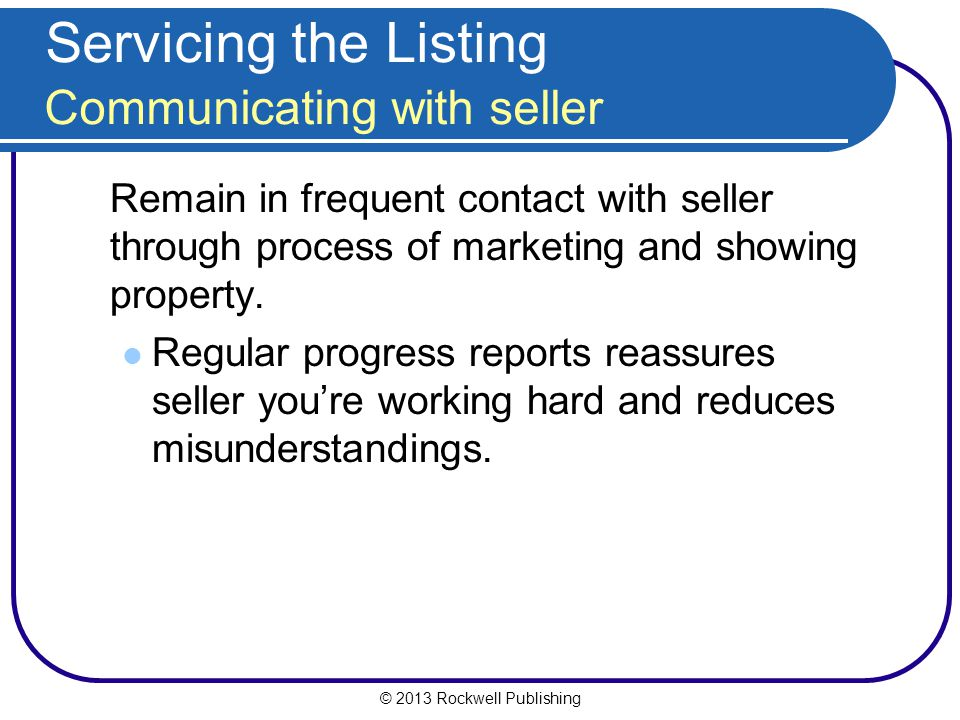 © 2013 Rockwell Publishing Servicing the Listing Communicating with seller Remain in frequent contact with seller through process of marketing and showing property.