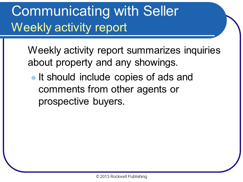 © 2013 Rockwell Publishing Communicating with Seller Weekly activity report Weekly activity report summarizes inquiries about property and any showings.