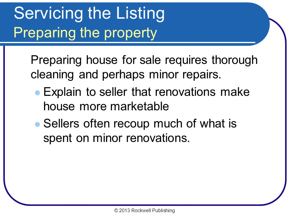 © 2013 Rockwell Publishing Servicing the Listing Preparing the property Preparing house for sale requires thorough cleaning and perhaps minor repairs.