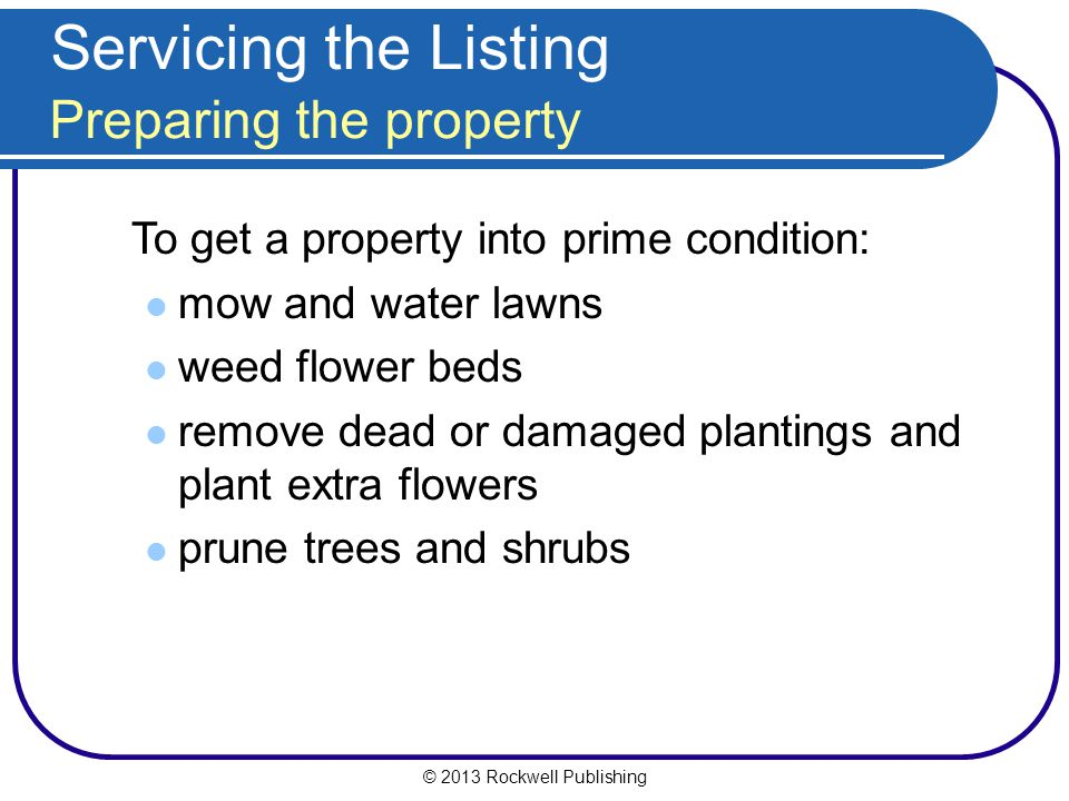 © 2013 Rockwell Publishing Servicing the Listing Preparing the property To get a property into prime condition: mow and water lawns weed flower beds remove dead or damaged plantings and plant extra flowers prune trees and shrubs