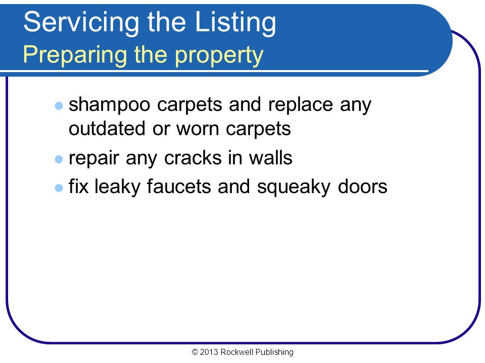 © 2013 Rockwell Publishing Servicing the Listing Preparing the property shampoo carpets and replace any outdated or worn carpets repair any cracks in walls fix leaky faucets and squeaky doors