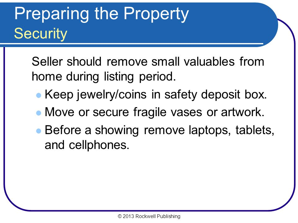 © 2013 Rockwell Publishing Preparing the Property Security Seller should remove small valuables from home during listing period.