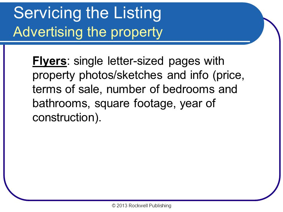 © 2013 Rockwell Publishing Servicing the Listing Advertising the property Flyers: single letter-sized pages with property photos/sketches and info (price, terms of sale, number of bedrooms and bathrooms, square footage, year of construction).