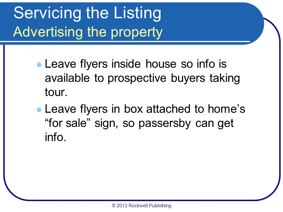 © 2013 Rockwell Publishing Servicing the Listing Advertising the property Leave flyers inside house so info is available to prospective buyers taking tour.