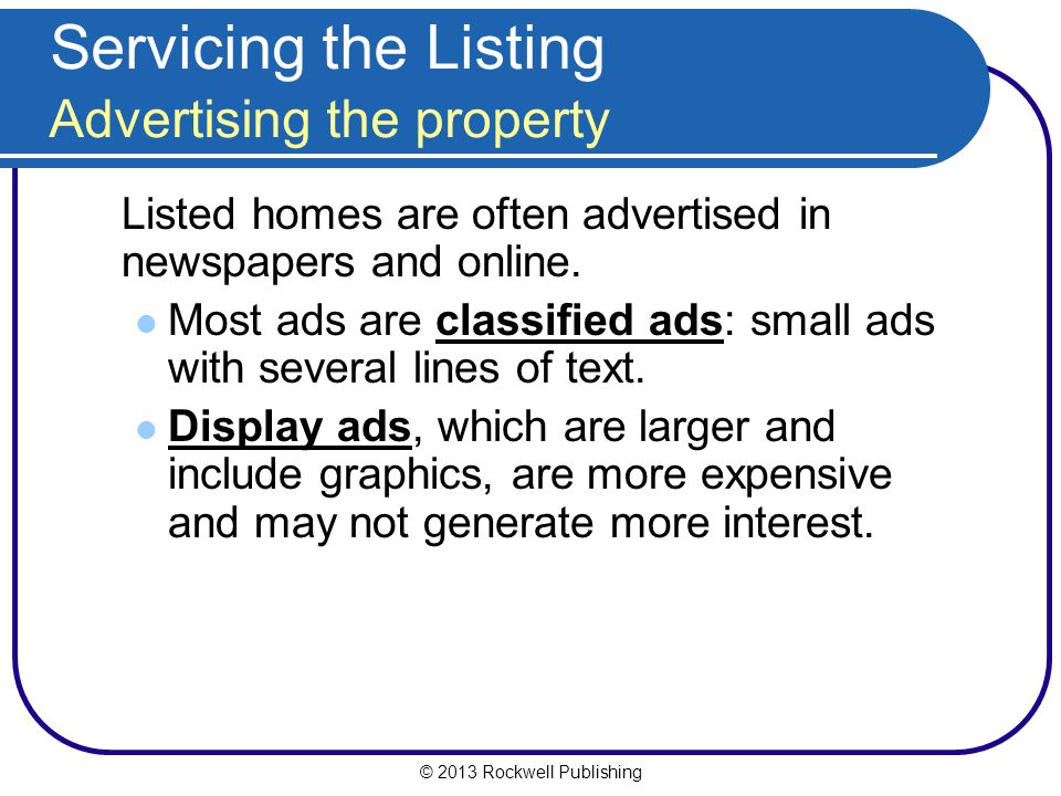 © 2013 Rockwell Publishing Servicing the Listing Advertising the property Listed homes are often advertised in newspapers and online.