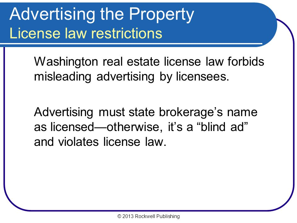 © 2013 Rockwell Publishing Advertising the Property License law restrictions Washington real estate license law forbids misleading advertising by licensees.