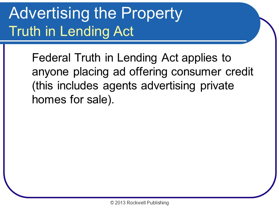 © 2013 Rockwell Publishing Advertising the Property Truth in Lending Act Federal Truth in Lending Act applies to anyone placing ad offering consumer credit (this includes agents advertising private homes for sale).