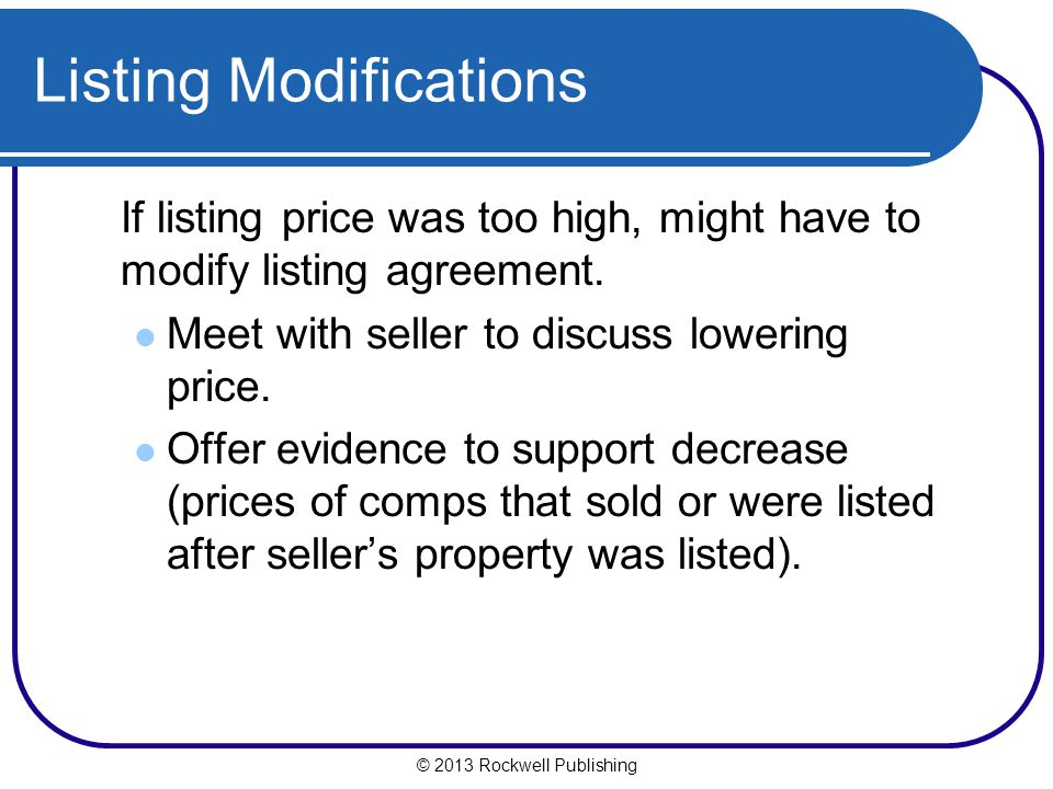 © 2013 Rockwell Publishing Listing Modifications If listing price was too high, might have to modify listing agreement.