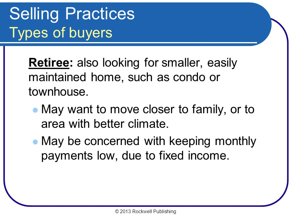 © 2013 Rockwell Publishing Selling Practices Types of buyers Retiree: also looking for smaller, easily maintained home, such as condo or townhouse.