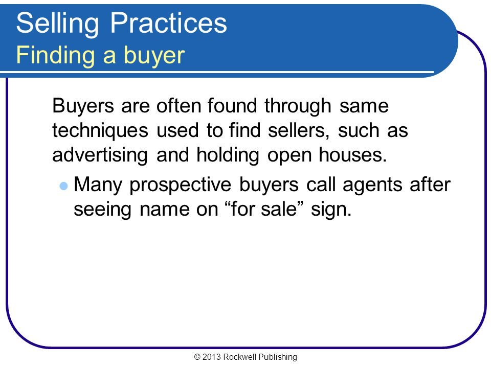 © 2013 Rockwell Publishing Selling Practices Finding a buyer Buyers are often found through same techniques used to find sellers, such as advertising and holding open houses.