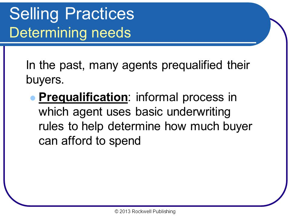 © 2013 Rockwell Publishing Selling Practices Determining needs In the past, many agents prequalified their buyers.