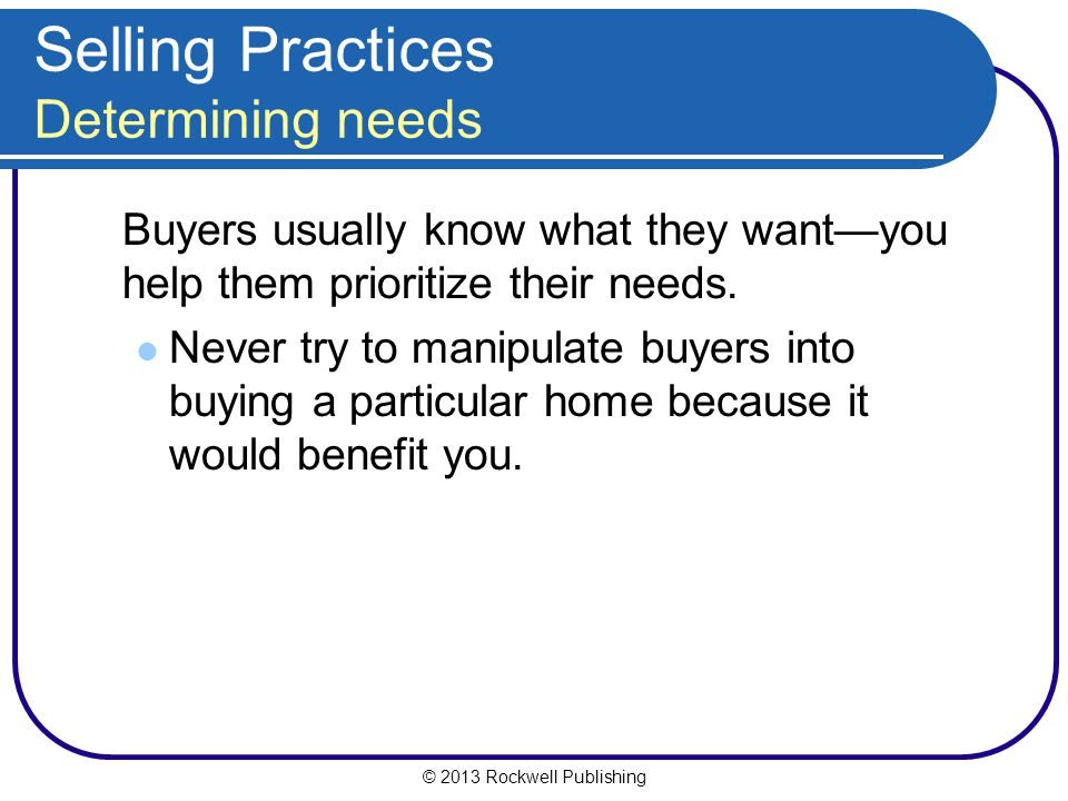 © 2013 Rockwell Publishing Selling Practices Determining needs Buyers usually know what they want—you help them prioritize their needs.