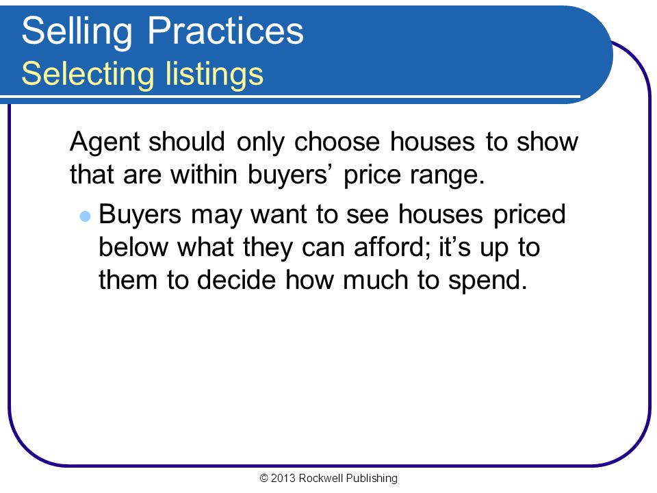 © 2013 Rockwell Publishing Selling Practices Selecting listings Agent should only choose houses to show that are within buyers' price range.