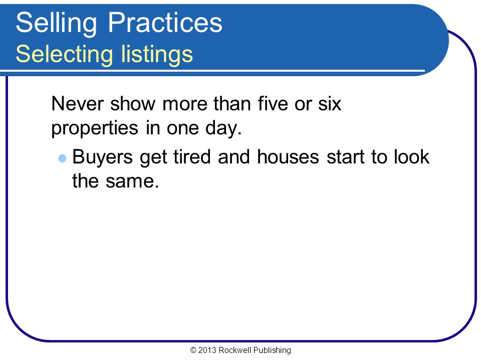 © 2013 Rockwell Publishing Selling Practices Selecting listings Never show more than five or six properties in one day.