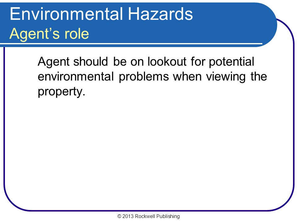 © 2013 Rockwell Publishing Environmental Hazards Agent's role Agent should be on lookout for potential environmental problems when viewing the property.