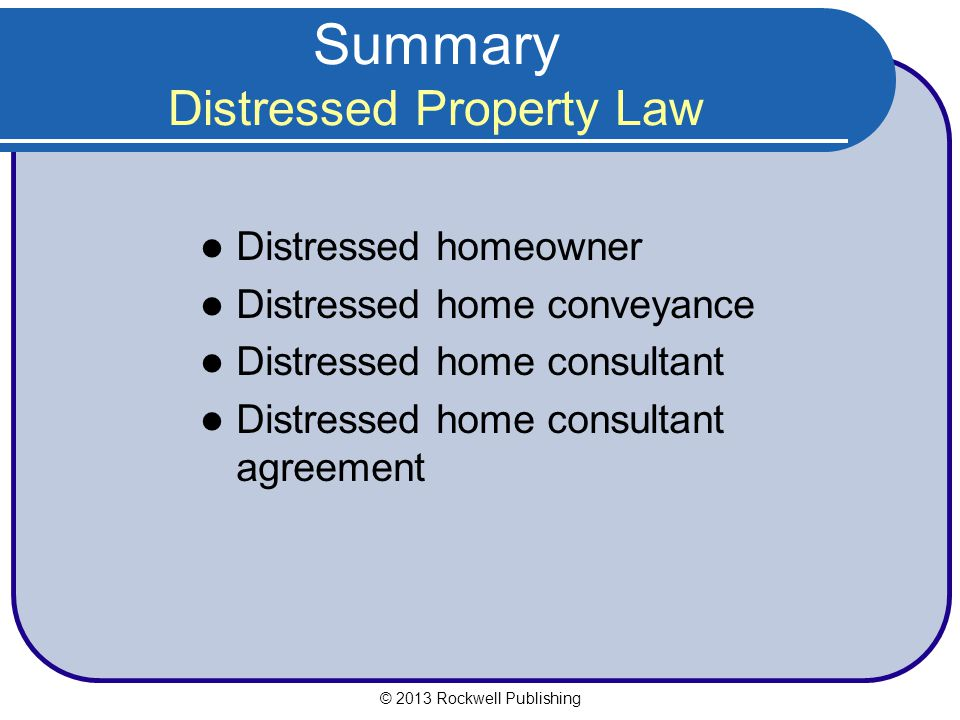 Summary Distressed Property Law Distressed homeowner Distressed home conveyance Distressed home consultant Distressed home consultant agreement © 2013 Rockwell Publishing