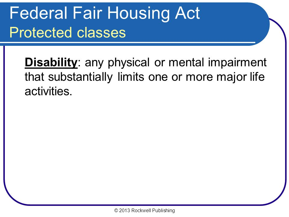 © 2013 Rockwell Publishing Federal Fair Housing Act Protected classes Disability: any physical or mental impairment that substantially limits one or more major life activities.