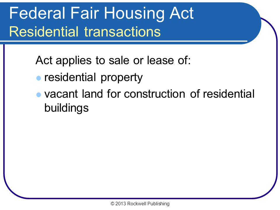 © 2013 Rockwell Publishing Federal Fair Housing Act Residential transactions Act applies to sale or lease of: residential property vacant land for construction of residential buildings