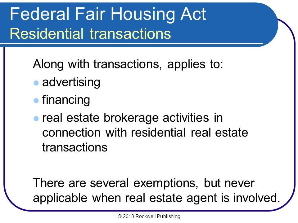 © 2013 Rockwell Publishing Federal Fair Housing Act Residential transactions Along with transactions, applies to: advertising financing real estate brokerage activities in connection with residential real estate transactions There are several exemptions, but never applicable when real estate agent is involved.