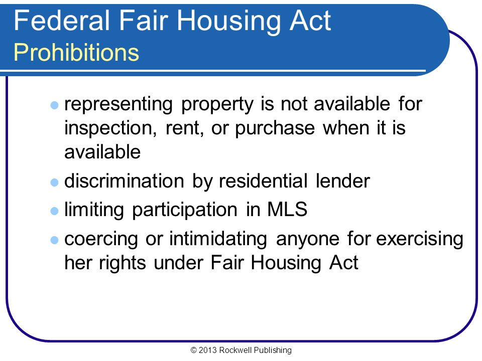© 2013 Rockwell Publishing Federal Fair Housing Act Prohibitions representing property is not available for inspection, rent, or purchase when it is available discrimination by residential lender limiting participation in MLS coercing or intimidating anyone for exercising her rights under Fair Housing Act