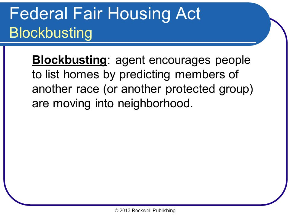 © 2013 Rockwell Publishing Federal Fair Housing Act Blockbusting Blockbusting: agent encourages people to list homes by predicting members of another race (or another protected group) are moving into neighborhood.