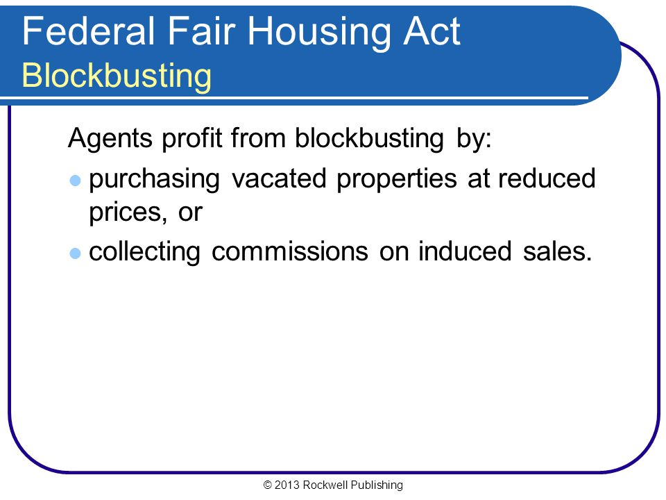 © 2013 Rockwell Publishing Federal Fair Housing Act Blockbusting Agents profit from blockbusting by: purchasing vacated properties at reduced prices, or collecting commissions on induced sales.