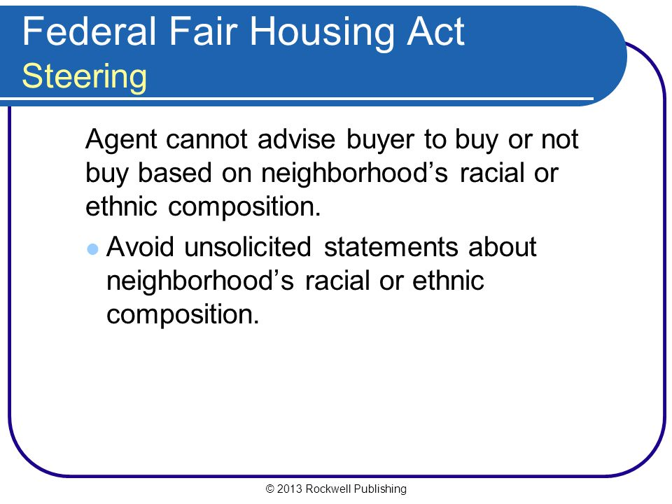 © 2013 Rockwell Publishing Federal Fair Housing Act Steering Agent cannot advise buyer to buy or not buy based on neighborhood's racial or ethnic composition.